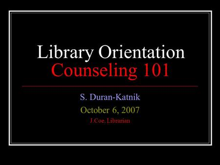 Library Orientation Counseling 101 S. Duran-Katnik October 6, 2007 J.Coe, Librarian.