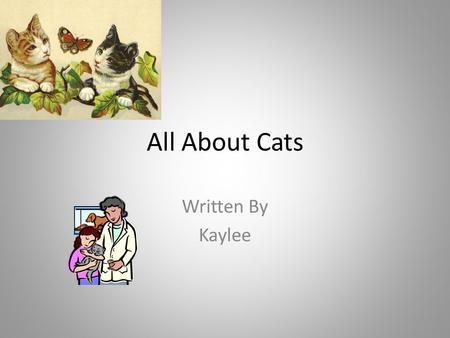 All About Cats Written By Kaylee. Table of Contents Chapter 13 Chapter 24 Chapter 35 Chapter 46 Diagram7 Different Kinds of Cats8 Interesting Fact9 Glossary10.