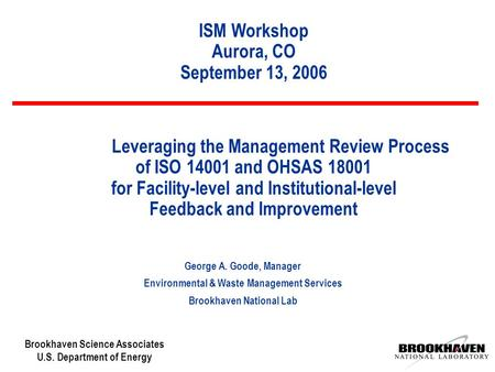 Brookhaven Science Associates U.S. Department of Energy Leveraging the Management Review Process of ISO 14001 and OHSAS 18001 for Facility-level and Institutional-level.