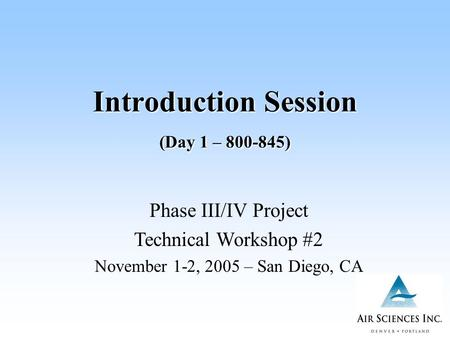 Introduction Session (Day 1 – 800-845) Phase III/IV Project Technical Workshop #2 November 1-2, 2005 – San Diego, CA.