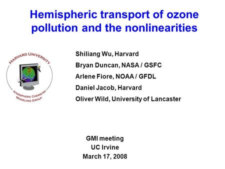 Hemispheric transport of ozone pollution and the nonlinearities GMI meeting UC Irvine March 17, 2008 Shiliang Wu, Harvard Bryan Duncan, NASA / GSFC Arlene.