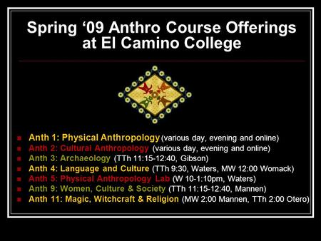 Spring '09 Anthro Course Offerings at El Camino College Anth 1: Physical Anthropology (various day, evening and online) Anth 2: Cultural Anthropology (various.