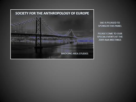 SOCIETY FOR THE ANTHROPOLOGY OF EUROPE SAE IS PLEASED TO SPONSOR THIS PANEL PLEASE COME TO OUR SPECIAL EVENTS AT THE 2009 AAA MEETINGS BRIDGING AREA STUDIES.