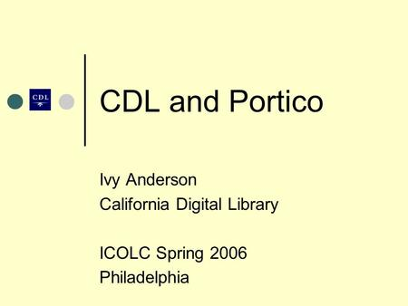 CDL and Portico Ivy Anderson California Digital Library ICOLC Spring 2006 Philadelphia.