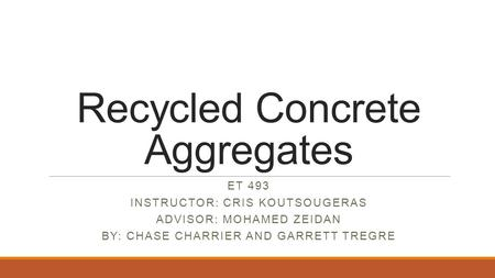 Recycled Concrete Aggregates ET 493 INSTRUCTOR: CRIS KOUTSOUGERAS ADVISOR: MOHAMED ZEIDAN BY: CHASE CHARRIER AND GARRETT TREGRE.