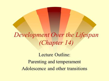 Development Over the Lifespan (Chapter 14) Lecture Outline: Parenting and temperament Adolescence and other transitions.