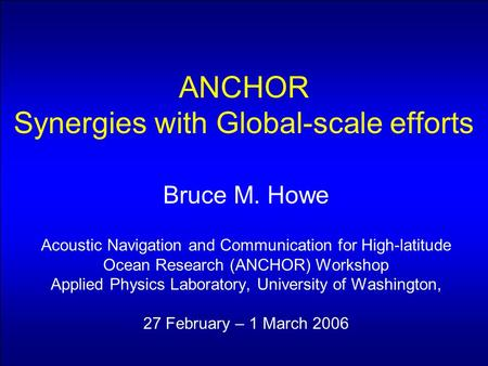 ANCHOR Synergies with Global-scale efforts Bruce M. Howe Acoustic Navigation and Communication for High-latitude Ocean Research (ANCHOR) Workshop Applied.