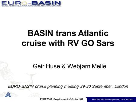 BASIN trans Atlantic cruise with RV GO Sars EURO-BASIN cruise planning meeting 29-30 September, London Geir Huse & Webjørn Melle RV METEOR 'Deep Convection'