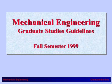 Mechanical EngineeringGraduate Studies Mechanical Engineering Graduate Studies Guidelines Fall Semester 1999 Mechanical Engineering Graduate Studies Guidelines.