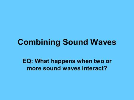 Combining Sound Waves EQ: What happens when two or more sound waves interact?