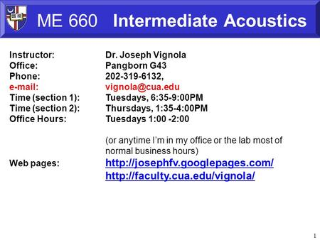 1 ME 660 Intermediate Acoustics Instructor:Dr. Joseph Vignola Office:Pangborn G43 Phone:202-319-6132,   Time (section 1):Tuesdays,