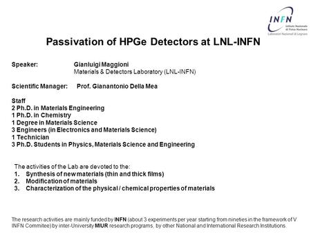 Passivation of HPGe Detectors at LNL-INFN Speaker: Gianluigi Maggioni Materials & Detectors Laboratory (LNL-INFN) Scientific Manager: Prof. Gianantonio.