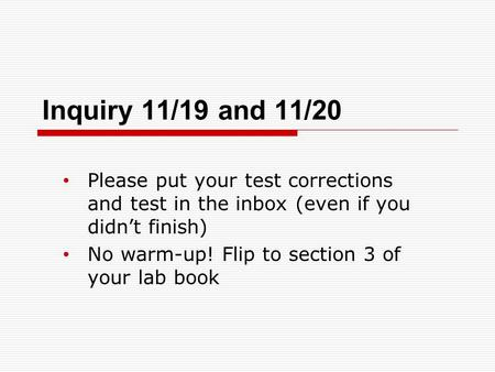 Inquiry 11/19 and 11/20 Please put your test corrections and test in the inbox (even if you didn't finish) No warm-up! Flip to section 3 of your lab book.