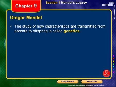 Copyright © by Holt, Rinehart and Winston. All rights reserved. ResourcesChapter menu Section 1 Mendel's Legacy Chapter 9 Gregor Mendel The study of how.