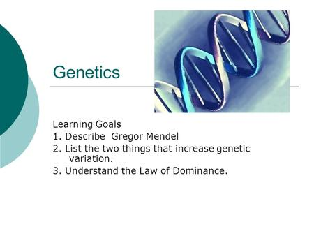 Genetics Learning Goals 1. Describe Gregor Mendel 2. List the two things that increase genetic variation. 3. Understand the Law of Dominance.