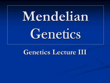 Mendelian Genetics Genetics Lecture III. Biology Standards Covered 2c ~ students know how random chromosome segregation explains the probability that.