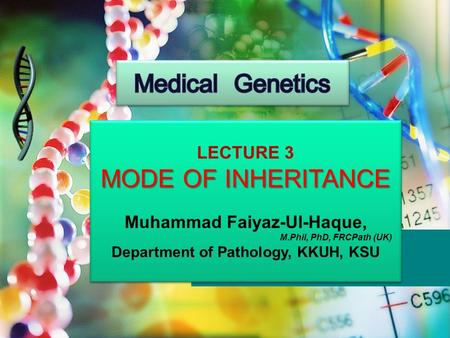 LECTURE 3 MODE OF INHERITANCE Muhammad Faiyaz-Ul-Haque, M.Phil, PhD, FRCPath (UK) Department of Pathology, KKUH, KSU LECTURE 3 MODE OF INHERITANCE Muhammad.