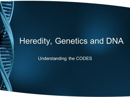 Heredity, Genetics and DNA Understanding the CODES.
