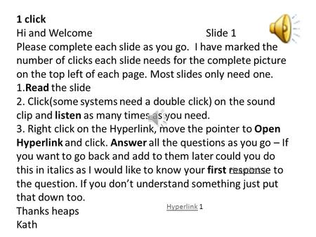 1 click Hi and WelcomeSlide 1 Please complete each slide as you go. I have marked the number of clicks each slide needs for the complete picture on the.