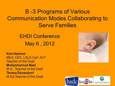 B -3 Programs of Various Communication Modes Collaborating to Serve Families EHDI Conference May 6, 2012 Kim Hamren MEd, CED, LSLS Cert. AVT Teacher of.