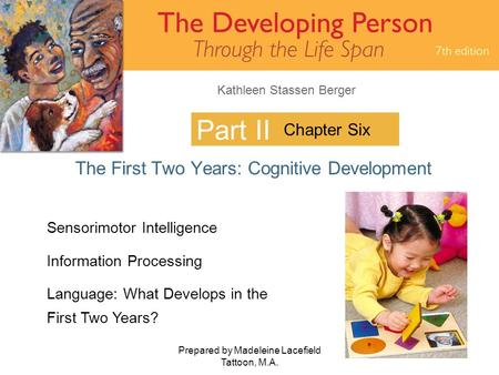 Kathleen Stassen Berger Prepared by Madeleine Lacefield Tattoon, M.A. 1 Part II The First Two Years: Cognitive Development Chapter Six Sensorimotor Intelligence.