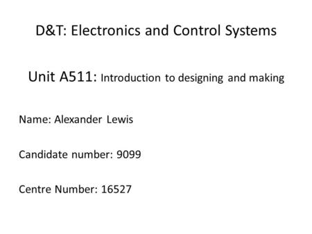 D&T: Electronics and Control Systems Unit A511: Introduction to designing and making Name: Alexander Lewis Candidate number: 9099 Centre Number: 16527.