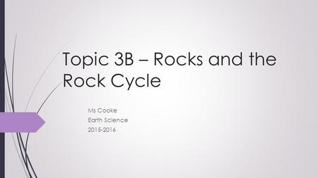 Topic 3B – Rocks and the Rock Cycle Ms Cooke Earth Science 2015-2016.
