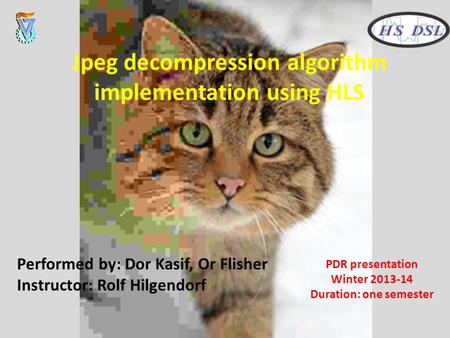 Performed by: Dor Kasif, Or Flisher Instructor: Rolf Hilgendorf Jpeg decompression algorithm implementation using HLS PDR presentation Winter 2013-14 Duration: