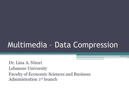 Multimedia – Data Compression Dr. Lina A. Nimri Lebanese University Faculty of Economic Sciences and Business Administration 1 st branch.