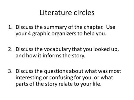 Literature circles 1.Discuss the summary of the chapter. Use your 4 graphic organizers to help you. 2.Discuss the vocabulary that you looked up, and how.