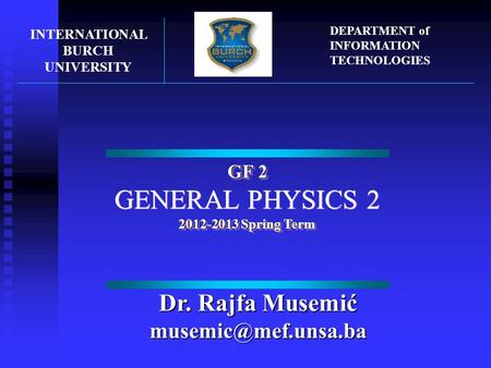 GF 2 GENERAL PHYSICS 2 2012-2013 Spring Term GF 2 GENERAL PHYSICS 2 2012-2013 Spring Term INTERNATIONAL BURCH UNIVERSITY DEPARTMENT of INFORMATION TECHNOLOGIES.