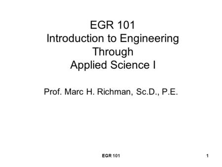 EGR 1011 EGR 101 Introduction to Engineering Through Applied Science I Prof. Marc H. Richman, Sc.D., P.E.