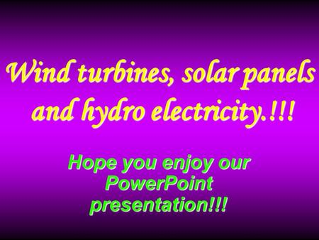 Hope you enjoy our PowerPoint presentation!!! Wind turbines, solar panels and hydro electricity.!!! and hydro electricity.!!!