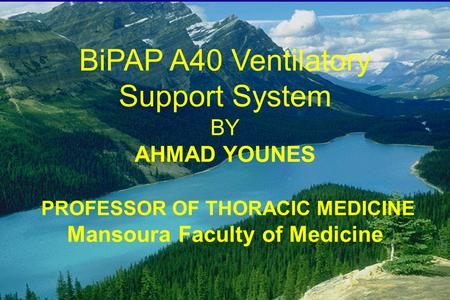 BiPAP A40 Ventilatory Support System BY AHMAD YOUNES PROFESSOR OF THORACIC MEDICINE Mansoura Faculty of Medicine.
