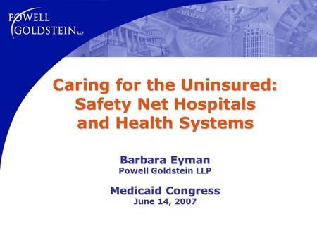 Caring for the Uninsured: Safety Net Hospitals and Health Systems Barbara Eyman Powell Goldstein LLP Medicaid Congress June 14, 2007.