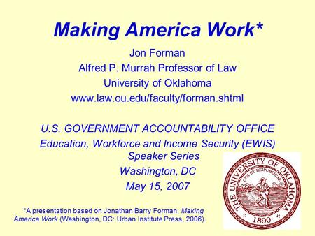 1 Making America Work* Jon Forman Alfred P. Murrah Professor of Law University of Oklahoma www.law.ou.edu/faculty/forman.shtml U.S. GOVERNMENT ACCOUNTABILITY.