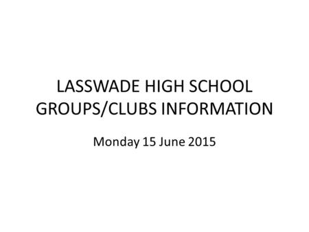 LASSWADE HIGH SCHOOL GROUPS/CLUBS INFORMATION Monday 15 June 2015.