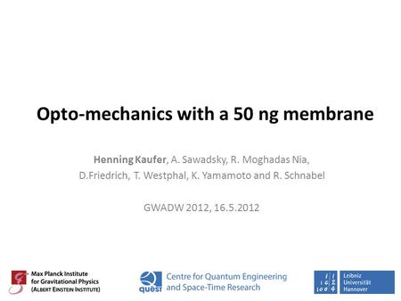 Opto-mechanics with a 50 ng membrane Henning Kaufer, A. Sawadsky, R. Moghadas Nia, D.Friedrich, T. Westphal, K. Yamamoto and R. Schnabel GWADW 2012, 16.5.2012.