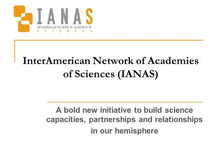 InterAmerican Network of Academies of Sciences (IANAS) A bold new initiative to build science capacities, partnerships and relationships in our hemisphere.