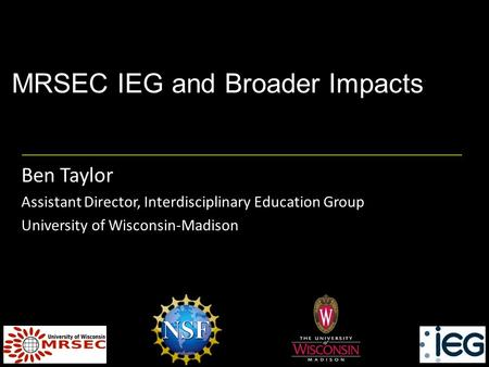 MRSEC IEG and Broader Impacts Ben Taylor Assistant Director, Interdisciplinary Education Group University of Wisconsin-Madison.