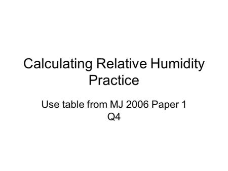 Calculating Relative Humidity Practice Use table from MJ 2006 Paper 1 Q4.