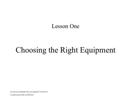 NATIONAL FOOD SERVICE MANAGEMENT INSTITUTE Using Equipment Safely and Efficiently Choosing the Right Equipment Lesson One.