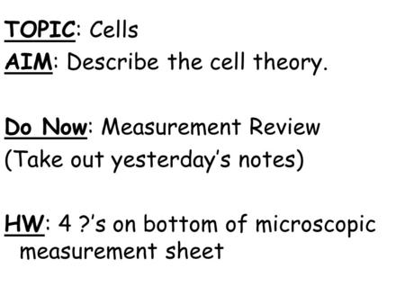 TOPIC: Cells AIM: Describe the cell theory. Do Now: Measurement Review (Take out yesterday's notes) HW: 4 ?'s on bottom of microscopic measurement sheet.