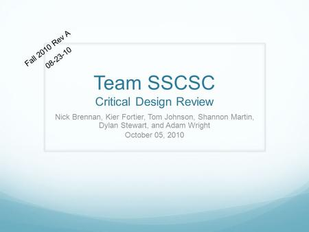 Team SSCSC Critical Design Review Nick Brennan, Kier Fortier, Tom Johnson, Shannon Martin, Dylan Stewart, and Adam Wright October 05, 2010 Fall 2010 Rev.