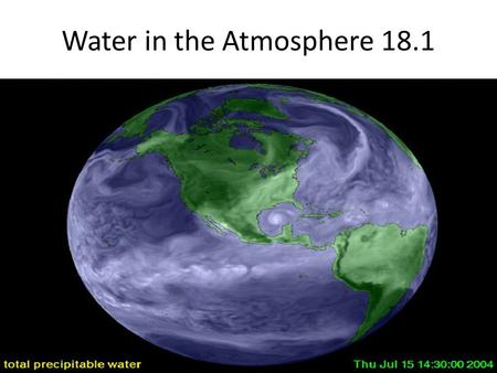 Water in the Atmosphere 18.1. Water vapor is the source of all condensation and precipitation. When it comes to understanding atmospheric processes, water.