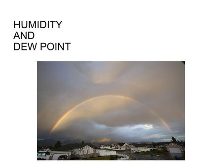 HUMIDITY AND DEW POINT DEW POINT The dewpoint is the temperature of air which is needed for condensation or dew (at that particular temperature). If.
