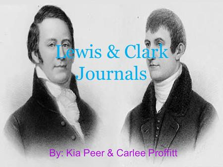 Lewis & Clark Journals By: Kia Peer & Carlee Proffitt.