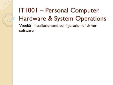 IT1001 – Personal Computer Hardware & System Operations Week5- Installation and configuration of driver software.