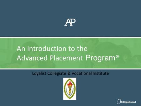 Loyalist Collegiate & Vocational Institute An Introduction to the Advanced Placement Program ®