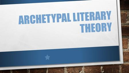 ARCHETYPAL LITERARY THEORY. KEY POINTS: Assumes the existence of a collection of symbols, images, characters, and motifs that evokes the same response.